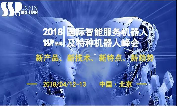 2018国际智能服务机器人及特种机器人峰会峰暴将至,全程干货等你来领!